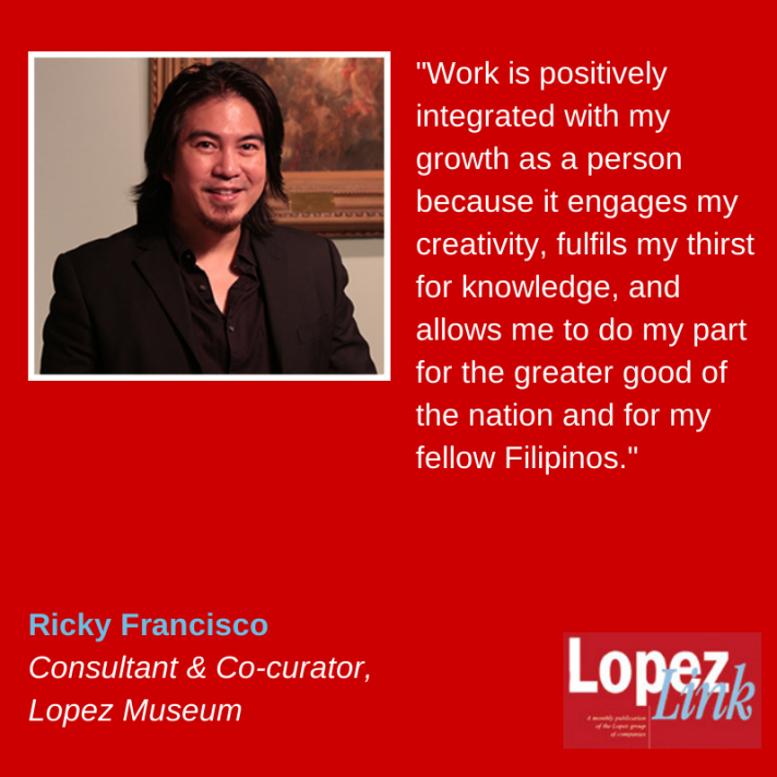 'Work is positively integrated with my growth as a person because it engages my creativity, fulfills my thirst for knowledge, and allows me to do my part for the greater good of the nation and for my fellow Filipinos.""